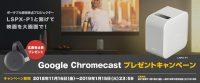LSPX-P1と繋げて、映画を大画面で!Google Chromecast プレゼントキャンペーン